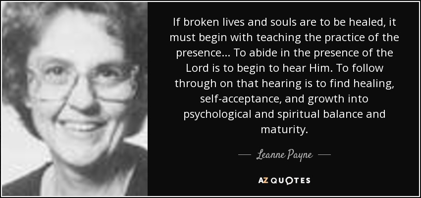 If broken lives and souls are to be healed, it must begin with teaching the practice of the presence... To abide in the presence of the Lord is to begin to hear Him. To follow through on that hearing is to find healing, self-acceptance, and growth into psychological and spiritual balance and maturity. - Leanne Payne