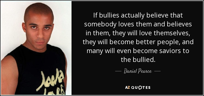 If bullies actually believe that somebody loves them and believes in them, they will love themselves, they will become better people, and many will even become saviors to the bullied. - Daniel Pearce