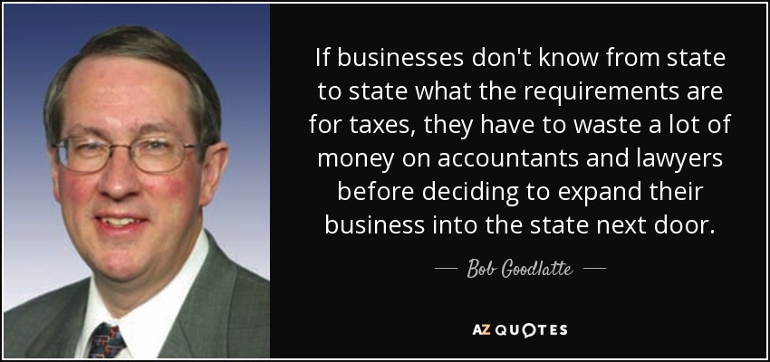 If businesses don't know from state to state what the requirements are for taxes, they have to waste a lot of money on accountants and lawyers before deciding to expand their business into the state next door. - Bob Goodlatte