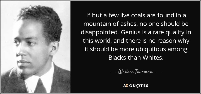 If but a few live coals are found in a mountain of ashes, no one should be disappointed. Genius is a rare quality in this world, and there is no reason why it should be more ubiquitous among Blacks than Whites. - Wallace Thurman