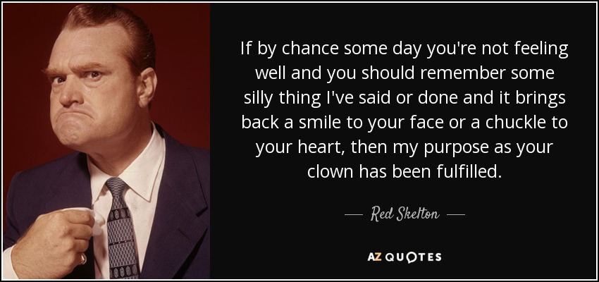 If by chance some day you're not feeling well and you should remember some silly thing I've said or done and it brings back a smile to your face or a chuckle to your heart, then my purpose as your clown has been fulfilled. - Red Skelton