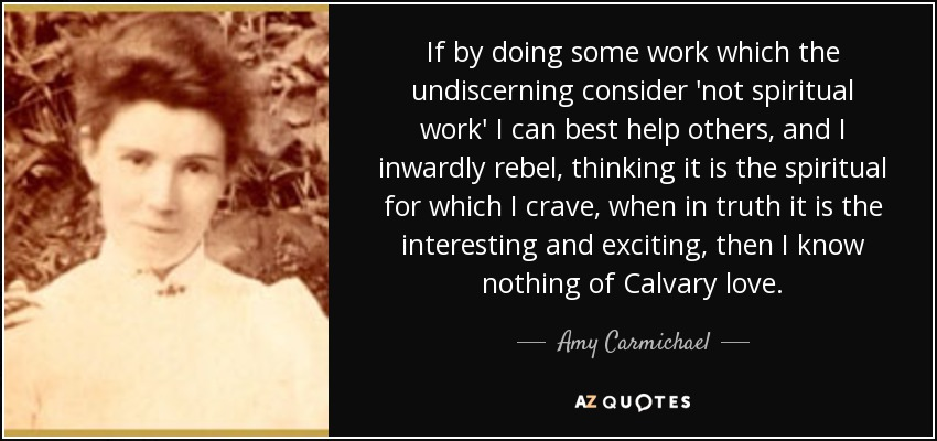 If by doing some work which the undiscerning consider 'not spiritual work' I can best help others, and I inwardly rebel, thinking it is the spiritual for which I crave, when in truth it is the interesting and exciting, then I know nothing of Calvary love. - Amy Carmichael