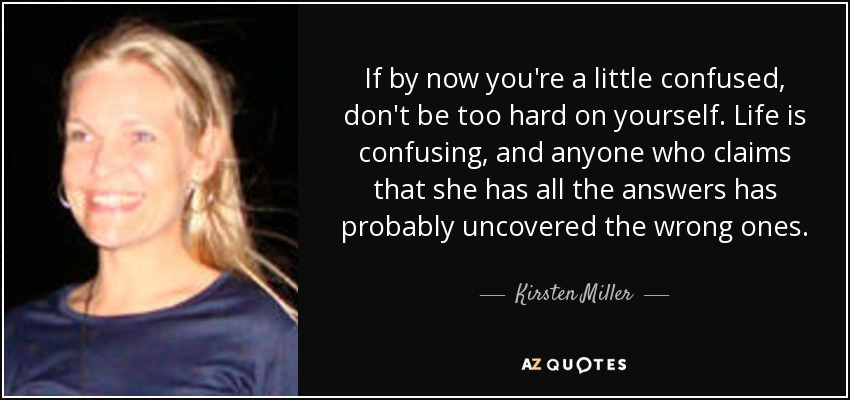 If by now you're a little confused, don't be too hard on yourself. Life is confusing, and anyone who claims that she has all the answers has probably uncovered the wrong ones. - Kirsten Miller