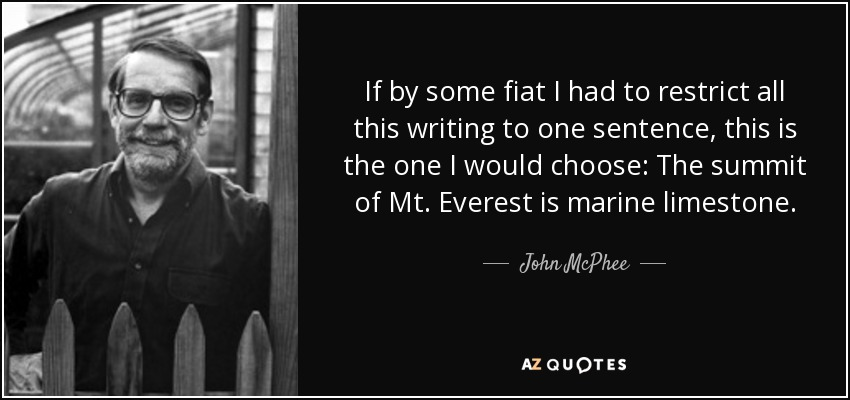 If by some fiat I had to restrict all this writing to one sentence, this is the one I would choose: The summit of Mt. Everest is marine limestone. - John McPhee