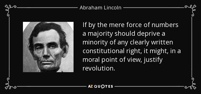 If by the mere force of numbers a majority should deprive a minority of any clearly written constitutional right, it might, in a moral point of view, justify revolution. - Abraham Lincoln