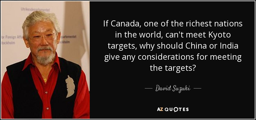If Canada, one of the richest nations in the world, can't meet Kyoto targets, why should China or India give any considerations for meeting the targets? - David Suzuki