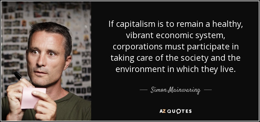 If capitalism is to remain a healthy, vibrant economic system, corporations must participate in taking care of the society and the environment in which they live. - Simon Mainwaring