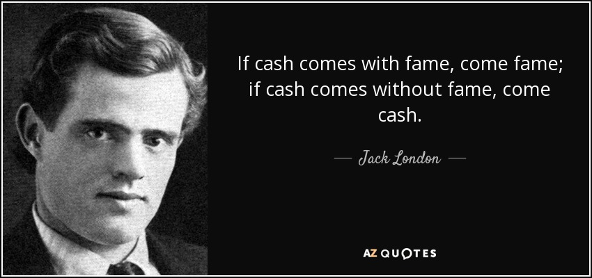 If cash comes with fame, come fame; if cash comes without fame, come cash. - Jack London