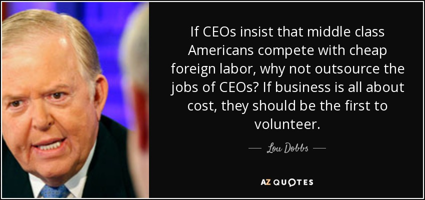 If CEOs insist that middle class Americans compete with cheap foreign labor, why not outsource the jobs of CEOs? If business is all about cost, they should be the first to volunteer. - Lou Dobbs