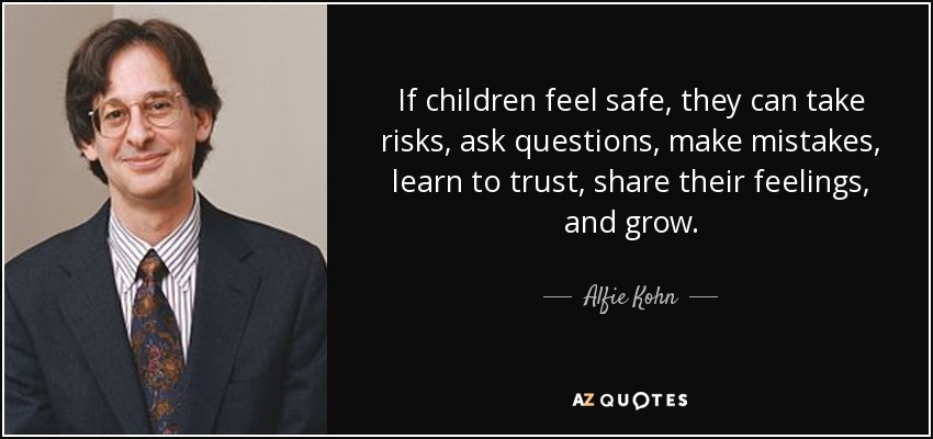 If children feel safe, they can take risks, ask questions, make mistakes, learn to trust, share their feelings, and grow. - Alfie Kohn