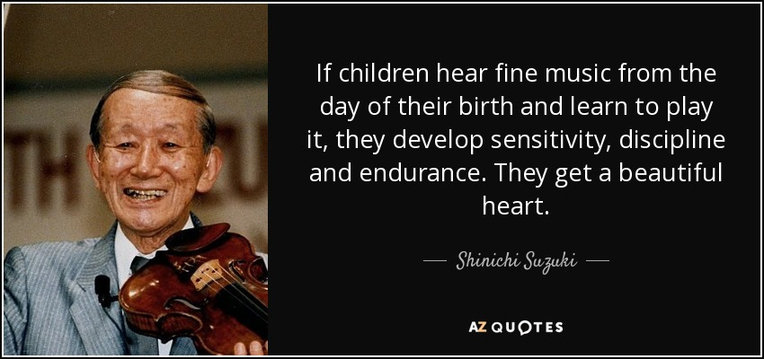 If children hear fine music from the day of their birth and learn to play it, they develop sensitivity, discipline and endurance. They get a beautiful heart. - Shinichi Suzuki