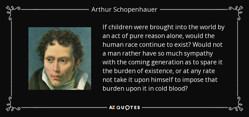 If children were brought into the world by an act of pure reason alone, would the human race continue to exist? Would not a man rather have so much sympathy with the coming generation as to spare it the burden of existence, or at any rate not take it upon himself to impose that burden upon it in cold blood? - Arthur Schopenhauer