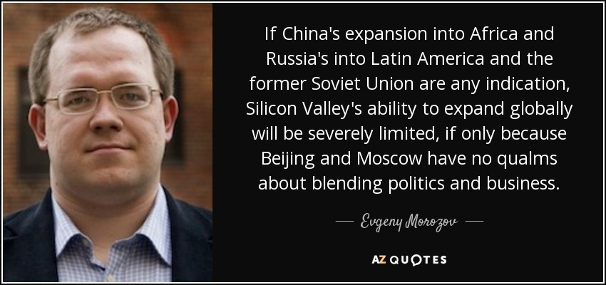 If China's expansion into Africa and Russia's into Latin America and the former Soviet Union are any indication, Silicon Valley's ability to expand globally will be severely limited, if only because Beijing and Moscow have no qualms about blending politics and business. - Evgeny Morozov