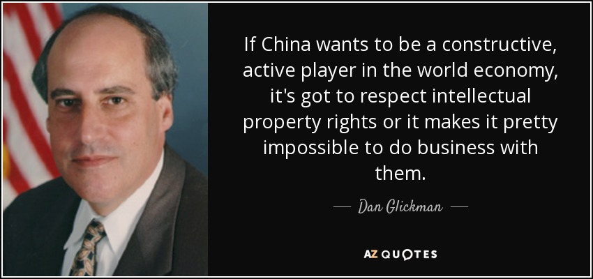 If China wants to be a constructive, active player in the world economy, it's got to respect intellectual property rights or it makes it pretty impossible to do business with them. - Dan Glickman