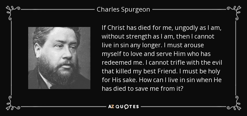 If Christ has died for me, ungodly as I am, without strength as I am, then I cannot live in sin any longer. I must arouse myself to love and serve Him who has redeemed me. I cannot trifle with the evil that killed my best Friend. I must be holy for His sake. How can I live in sin when He has died to save me from it? - Charles Spurgeon