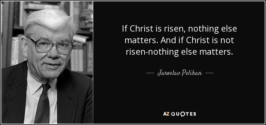 If Christ is risen, nothing else matters. And if Christ is not risen-nothing else matters. - Jaroslav Pelikan