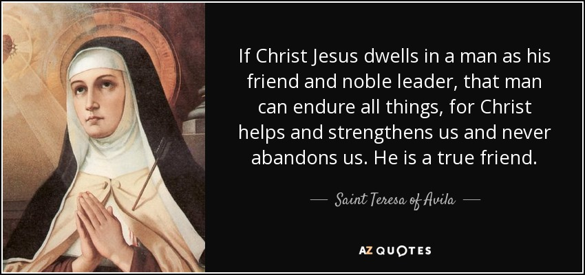 If Christ Jesus dwells in a man as his friend and noble leader, that man can endure all things, for Christ helps and strengthens us and never abandons us. He is a true friend. - Teresa of Avila