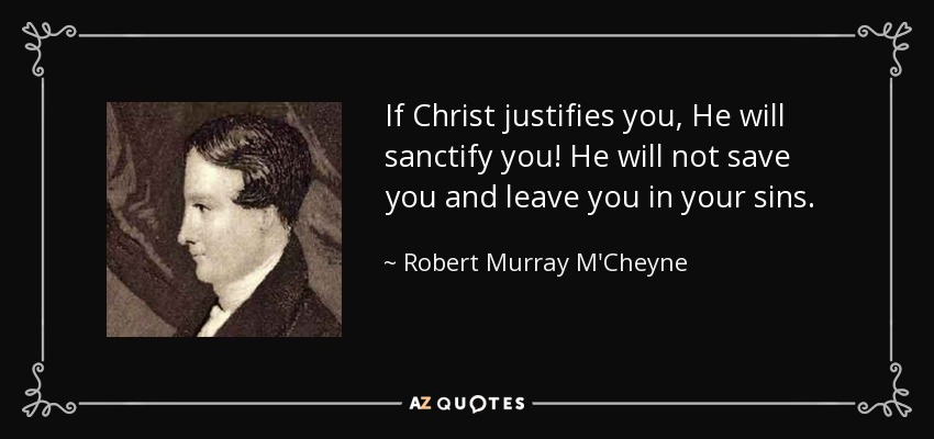 If Christ justifies you, He will sanctify you! He will not save you and leave you in your sins. - Robert Murray M'Cheyne