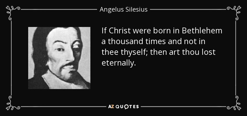 If Christ were born in Bethlehem a thousand times and not in thee thyself; then art thou lost eternally. - Angelus Silesius
