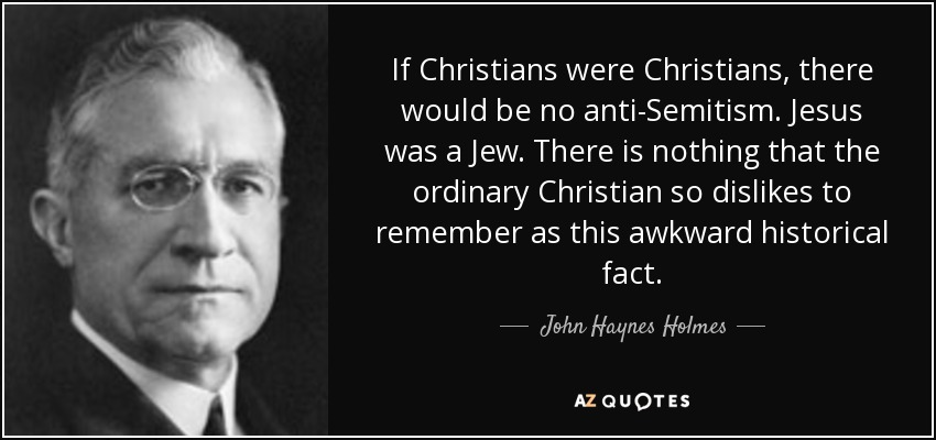 If Christians were Christians, there would be no anti-Semitism. Jesus was a Jew. There is nothing that the ordinary Christian so dislikes to remember as this awkward historical fact. - John Haynes Holmes