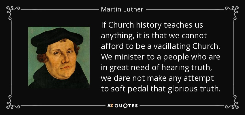 If Church history teaches us anything, it is that we cannot afford to be a vacillating Church. We minister to a people who are in great need of hearing truth, we dare not make any attempt to soft pedal that glorious truth. - Martin Luther