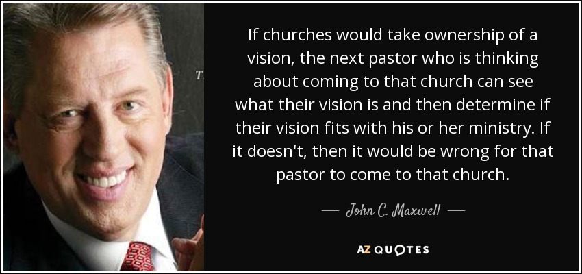 If churches would take ownership of a vision, the next pastor who is thinking about coming to that church can see what their vision is and then determine if their vision fits with his or her ministry. If it doesn't, then it would be wrong for that pastor to come to that church. - John C. Maxwell