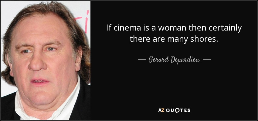 If cinema is a woman then certainly there are many shores. - Gerard Depardieu