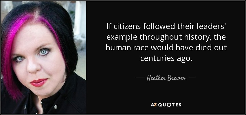 If citizens followed their leaders' example throughout history, the human race would have died out centuries ago. - Heather Brewer