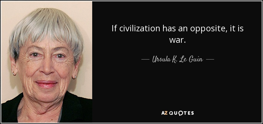 If civilization has an opposite, it is war. - Ursula K. Le Guin