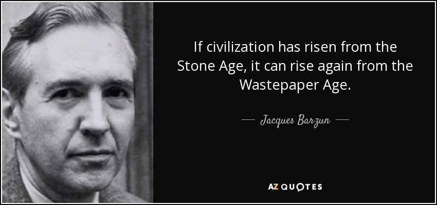 If civilization has risen from the Stone Age, it can rise again from the Wastepaper Age. - Jacques Barzun