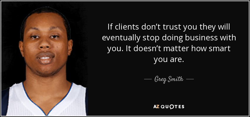 If clients don't trust you they will eventually stop doing business with you. It doesn't matter how smart you are. - Greg Smith