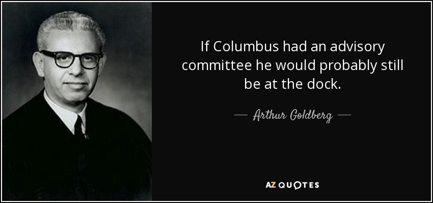 If Columbus had an advisory committee he would probably still be at the dock. - Arthur Goldberg