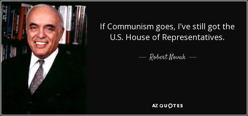 If Communism goes, I've still got the U.S. House of Representatives. - Robert Novak