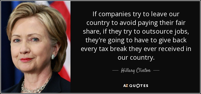 If companies try to leave our country to avoid paying their fair share, if they try to outsource jobs, they're going to have to give back every tax break they ever received in our country. - Hillary Clinton