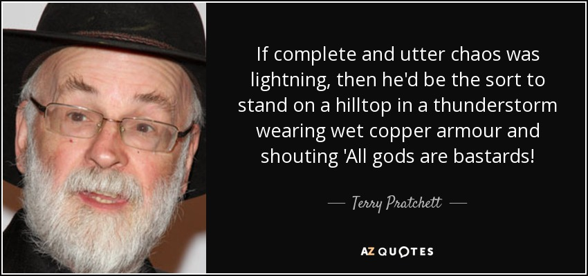 If complete and utter chaos was lightning, then he'd be the sort to stand on a hilltop in a thunderstorm wearing wet copper armour and shouting 'All gods are bastards! - Terry Pratchett
