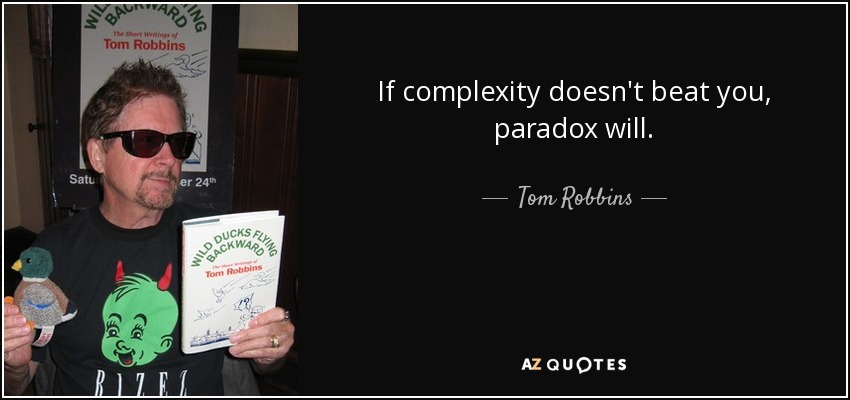If complexity doesn't beat you, paradox will. - Tom Robbins