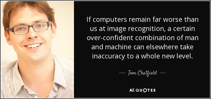 If computers remain far worse than us at image recognition, a certain over-confident combination of man and machine can elsewhere take inaccuracy to a whole new level. - Tom Chatfield