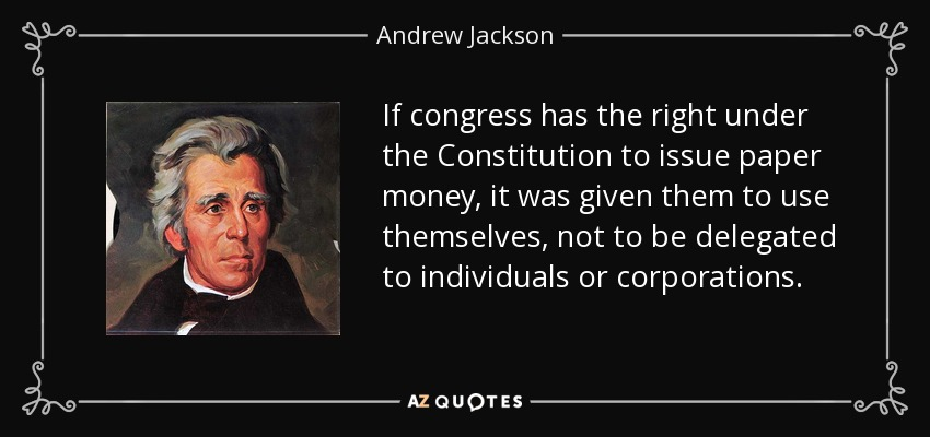 If congress has the right under the Constitution to issue paper money, it was given them to use themselves, not to be delegated to individuals or corporations. - Andrew Jackson