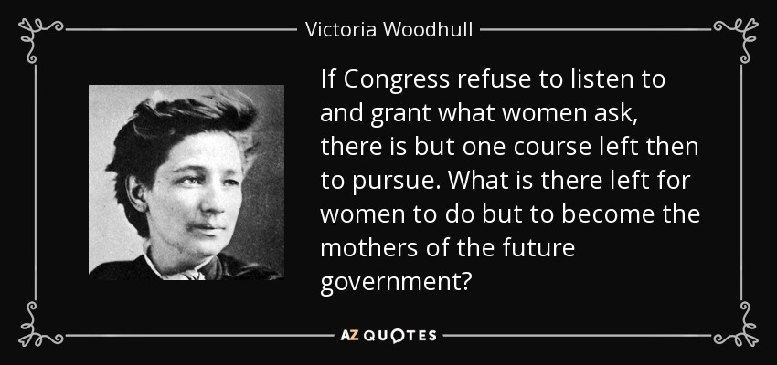 If Congress refuse to listen to and grant what women ask, there is but one course left then to pursue. What is there left for women to do but to become the mothers of the future government? - Victoria Woodhull