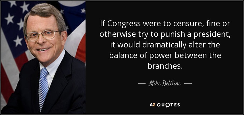 If Congress were to censure, fine or otherwise try to punish a president, it would dramatically alter the balance of power between the branches. - Mike DeWine