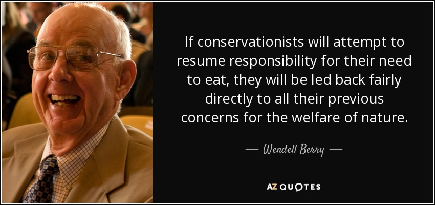 If conservationists will attempt to resume responsibility for their need to eat, they will be led back fairly directly to all their previous concerns for the welfare of nature. - Wendell Berry