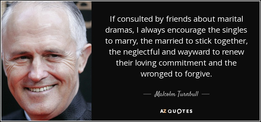 If consulted by friends about marital dramas, I always encourage the singles to marry, the married to stick together, the neglectful and wayward to renew their loving commitment and the wronged to forgive. - Malcolm Turnbull