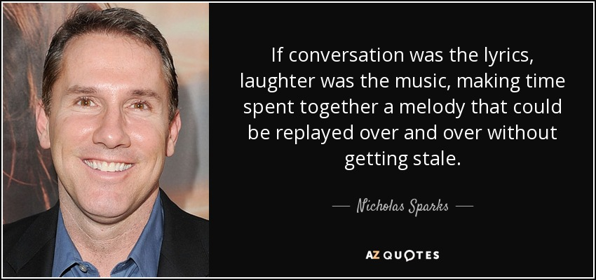If conversation was the lyrics, laughter was the music, making time spent together a melody that could be replayed over and over without getting stale. - Nicholas Sparks