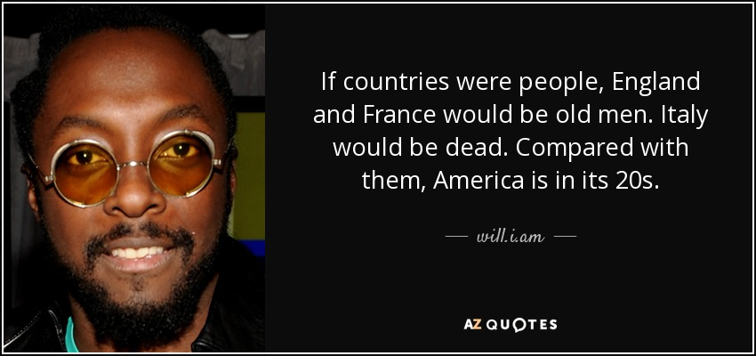 If countries were people, England and France would be old men. Italy would be dead. Compared with them, America is in its 20s. - will.i.am