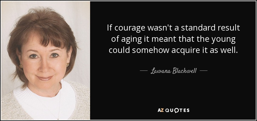 If courage wasn't a standard result of aging it meant that the young could somehow acquire it as well. - Lawana Blackwell
