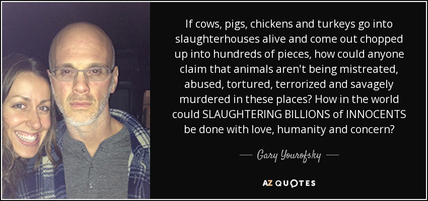 If cows, pigs, chickens and turkeys go into slaughterhouses alive and come out chopped up into hundreds of pieces, how could anyone claim that animals aren't being mistreated, abused, tortured, terrorized and savagely murdered in these places? How in the world could SLAUGHTERING BILLIONS of INNOCENTS be done with love, humanity and concern? - Gary Yourofsky