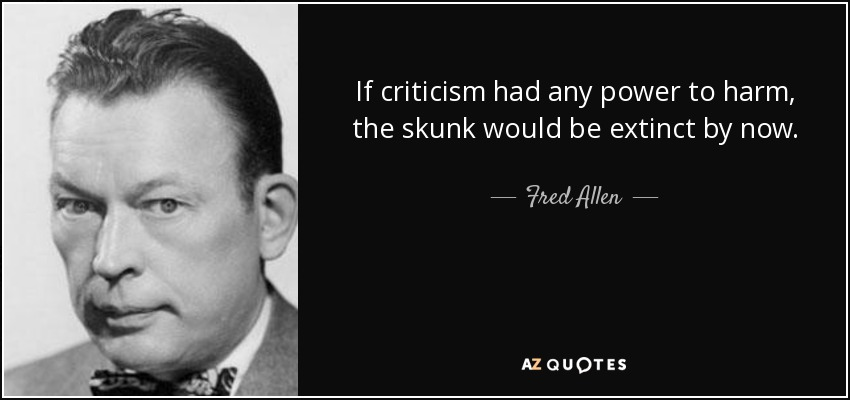 If criticism had any power to harm, the skunk would be extinct by now. - Fred Allen