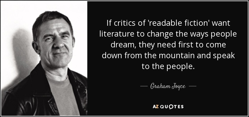 If critics of 'readable fiction' want literature to change the ways people dream, they need first to come down from the mountain and speak to the people. - Graham Joyce