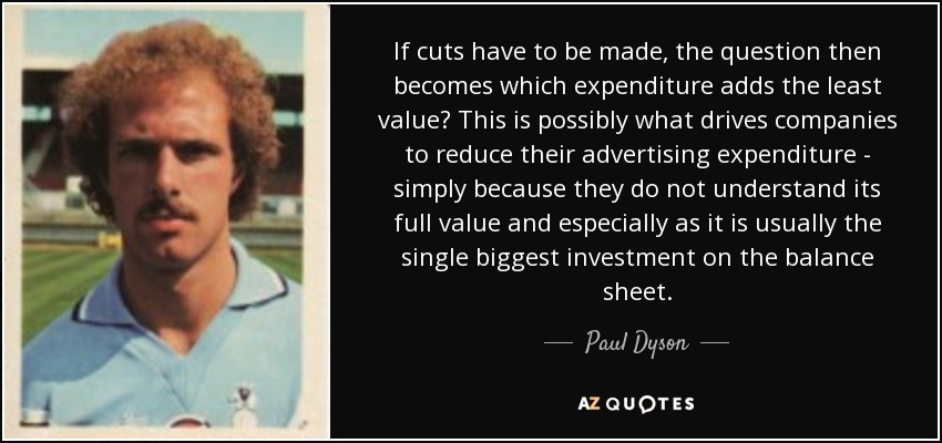 If cuts have to be made, the question then becomes which expenditure adds the least value? This is possibly what drives companies to reduce their advertising expenditure - simply because they do not understand its full value and especially as it is usually the single biggest investment on the balance sheet. - Paul Dyson