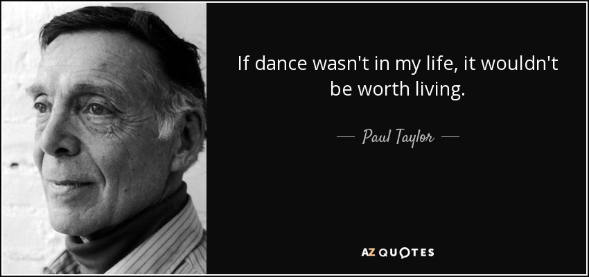 If dance wasn't in my life, it wouldn't be worth living. - Paul Taylor